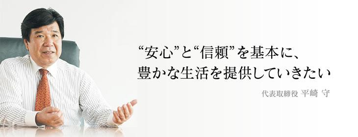 """""""安心""""と""""信頼""""を基本に、豊かな生活を提供していきたい。代表取締役 平崎 守"""
