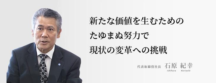 """""""安心""""と""""信頼""""を基本に、豊かな生活を提供していきたい。代表取締役 石原 紀幸"""